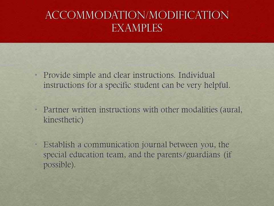 Accommodation/Modification EXAMPLEs Provide simple and clear instructions. Individual instructions for a specific student can be very helpful.Provide