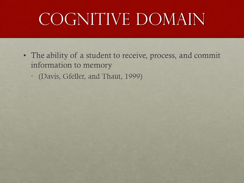 Cognitive Domain The ability of a student to receive, process, and commit information to memoryThe ability of a student to receive, process, and commi