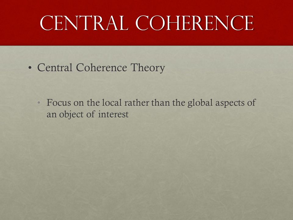 Central Coherence Central Coherence TheoryCentral Coherence Theory Focus on the local rather than the global aspects of an object of interestFocus on