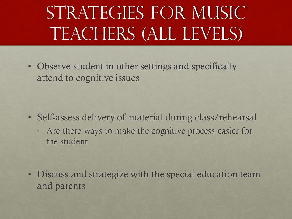 Strategies for Music Teachers (all levels) Observe student in other settings and specifically attend to cognitive issuesObserve student in other setti