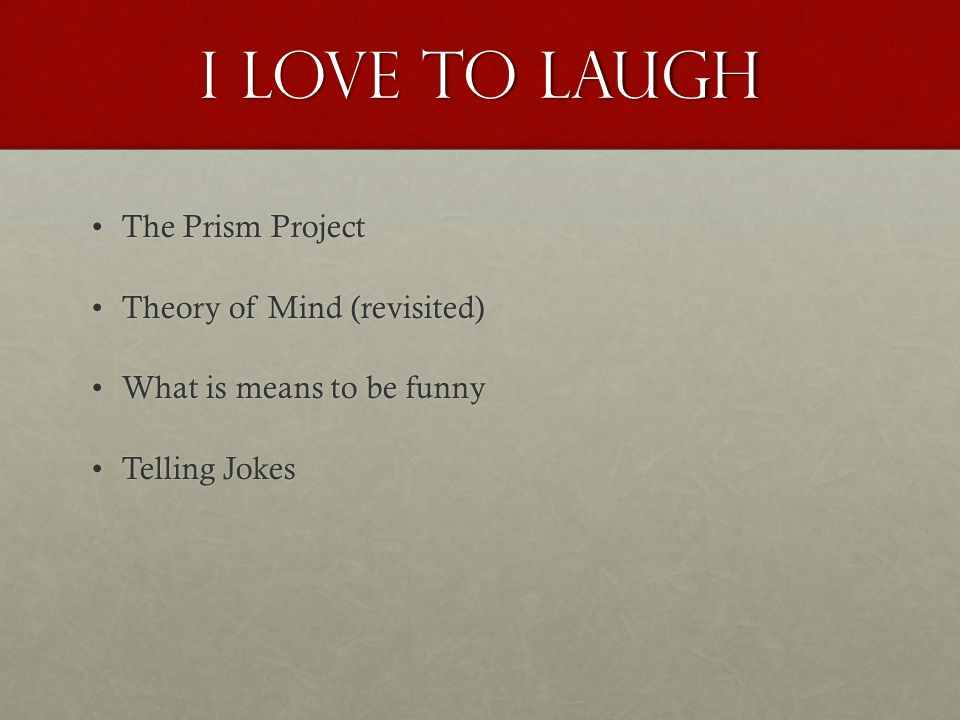 I love to Laugh The Prism ProjectThe Prism Project Theory of Mind (revisited)Theory of Mind (revisited) What is means to be funnyWhat is means to be f