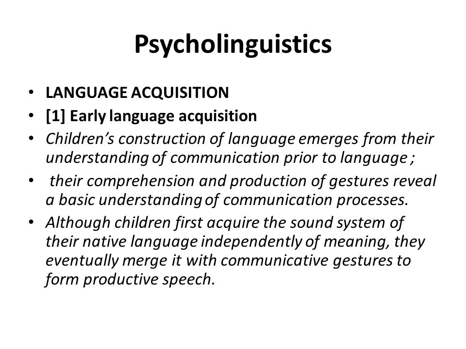 Psycholinguistics LANGUAGE ACQUISITION [1] Early language acquisition Children's construction of language emerges from their understanding of communic