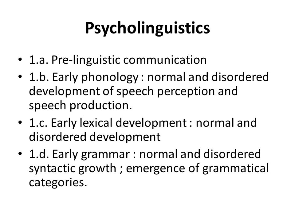 Psycholinguistics 1.a. Pre-linguistic communication 1.b. Early phonology : normal and disordered development of speech perception and speech productio