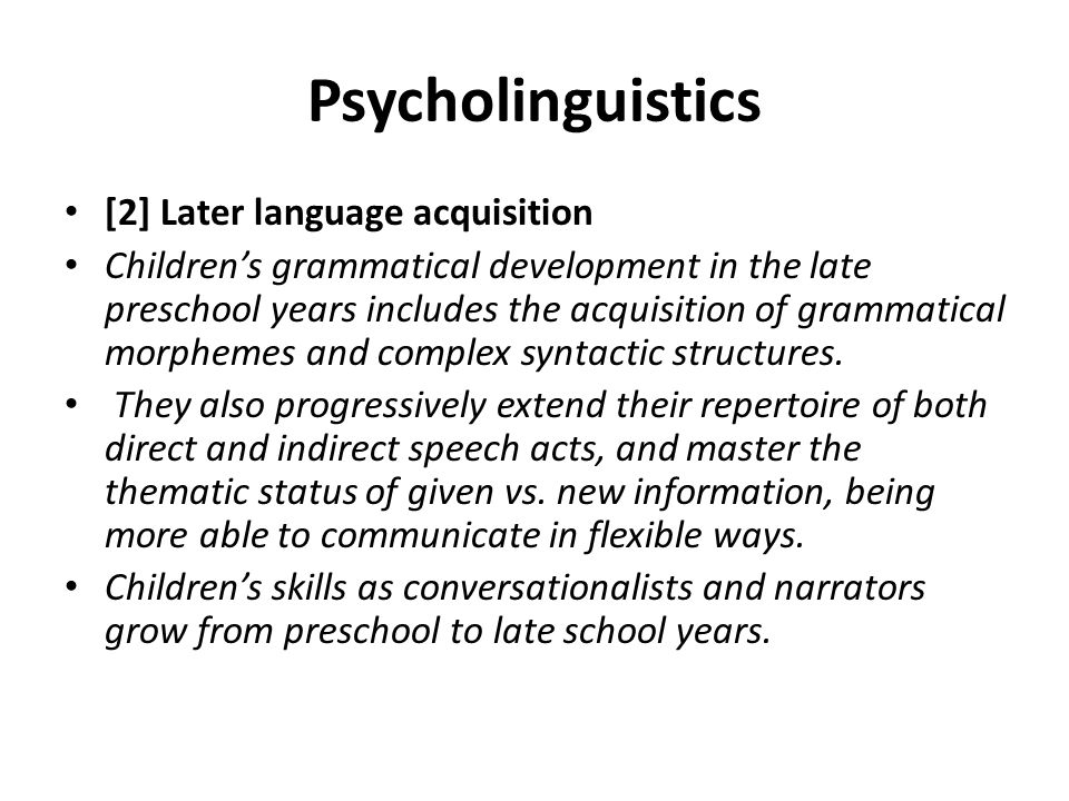 Psycholinguistics [2] Later language acquisition Children's grammatical development in the late preschool years includes the acquisition of grammatica