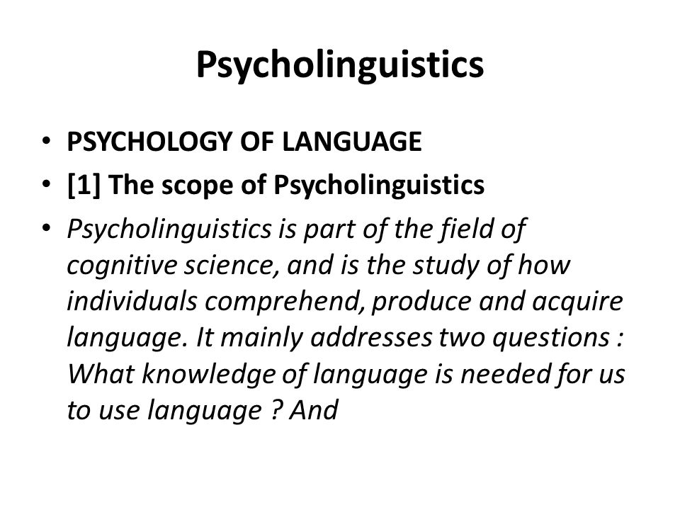 Psycholinguistics PSYCHOLOGY OF LANGUAGE [1] The scope of Psycholinguistics Psycholinguistics is part of the field of cognitive science, and is the st