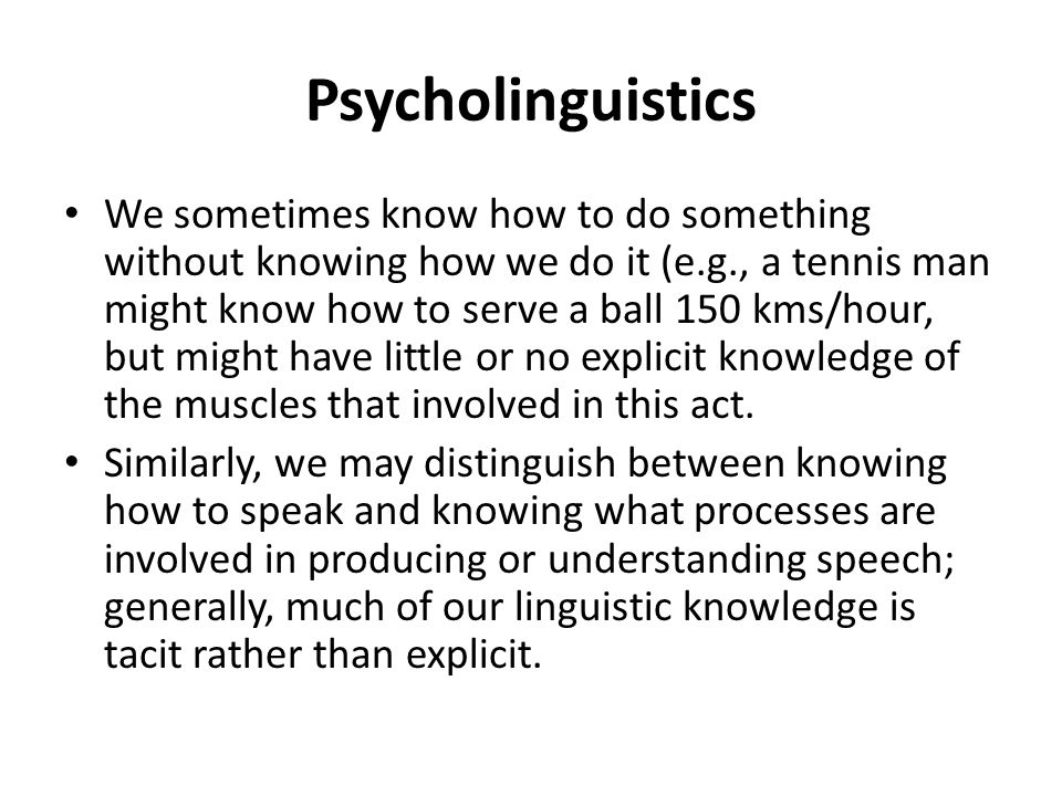 Psycholinguistics We sometimes know how to do something without knowing how we do it (e.g., a tennis man might know how to serve a ball 150 kms/hour,