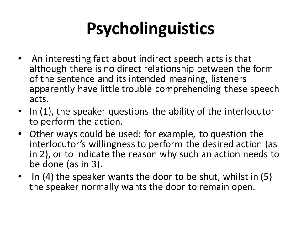 Psycholinguistics An interesting fact about indirect speech acts is that although there is no direct relationship between the form of the sentence and