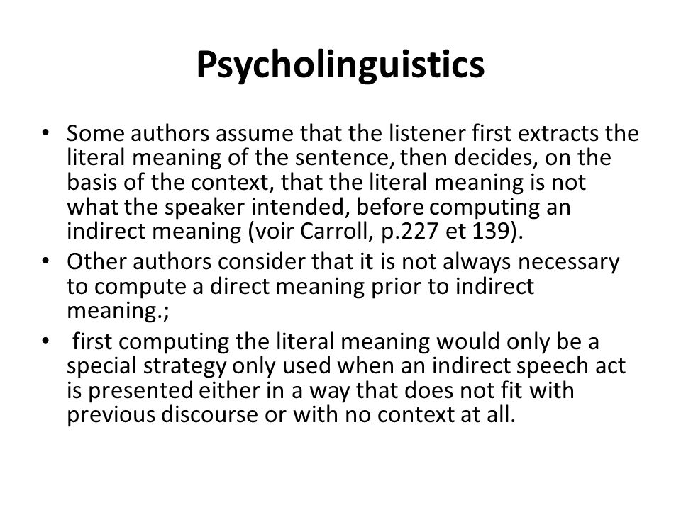 Psycholinguistics Some authors assume that the listener first extracts the literal meaning of the sentence, then decides, on the basis of the context,