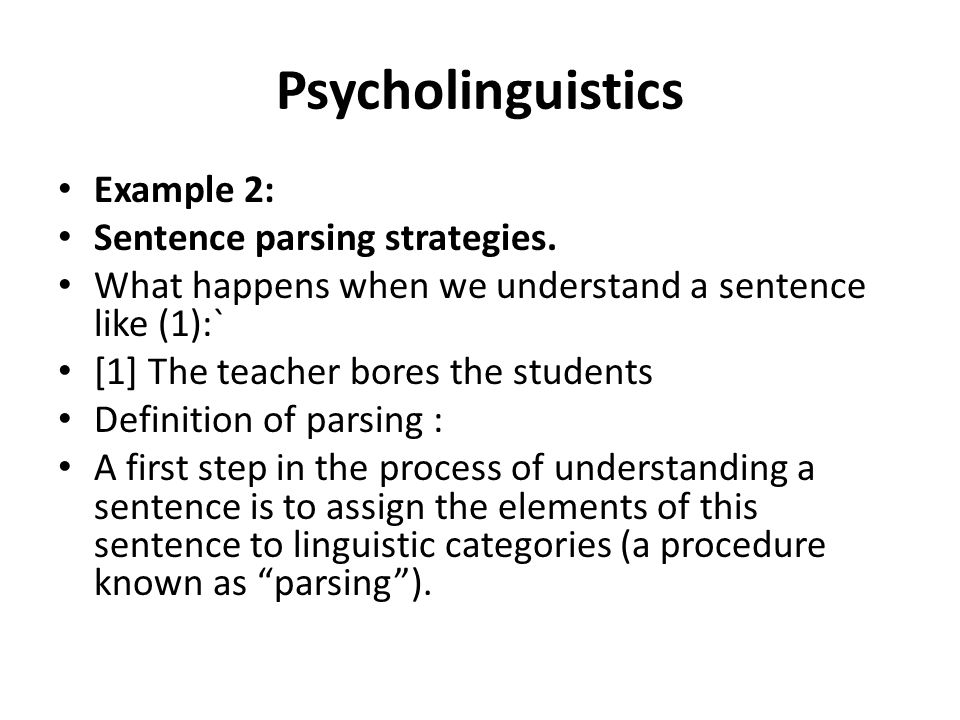 Psycholinguistics Example 2: Sentence parsing strategies. What happens when we understand a sentence like (1):` [1] The teacher bores the students Def