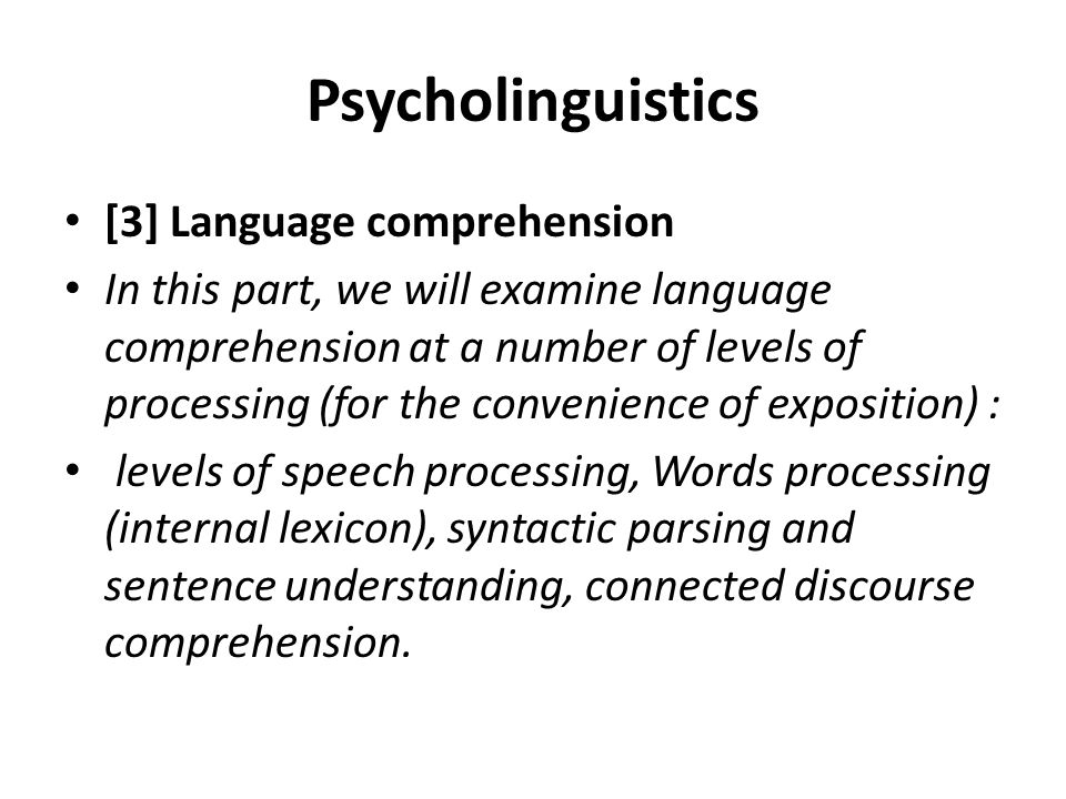 Psycholinguistics [3] Language comprehension In this part, we will examine language comprehension at a number of levels of processing (for the conveni