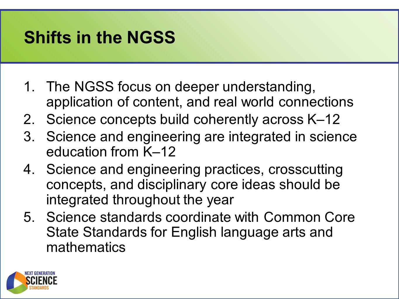 Shifts in the NGSS 1.The NGSS focus on deeper understanding, application of content, and real world connections 2.Science concepts build coherently across K–12 3.Science and engineering are integrated in science education from K–12 4.Science and engineering practices, crosscutting concepts, and disciplinary core ideas should be integrated throughout the year 5.Science standards coordinate with Common Core State Standards for English language arts and mathematics