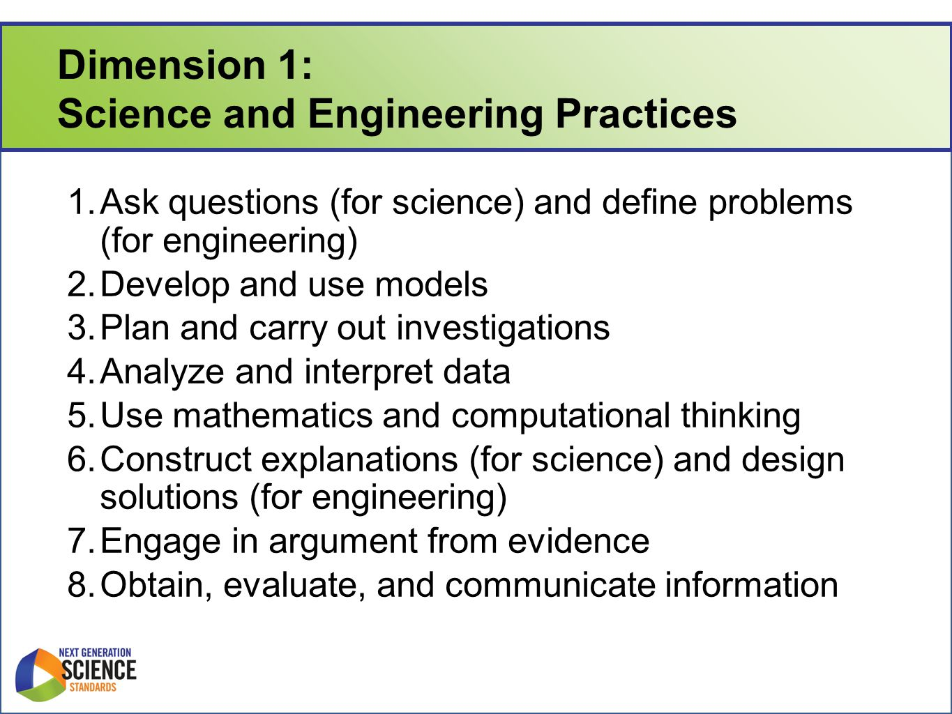 Dimension 1: Science and Engineering Practices 1.Ask questions (for science) and define problems (for engineering) 2.Develop and use models 3.Plan and carry out investigations 4.Analyze and interpret data 5.Use mathematics and computational thinking 6.Construct explanations (for science) and design solutions (for engineering) 7.Engage in argument from evidence 8.Obtain, evaluate, and communicate information