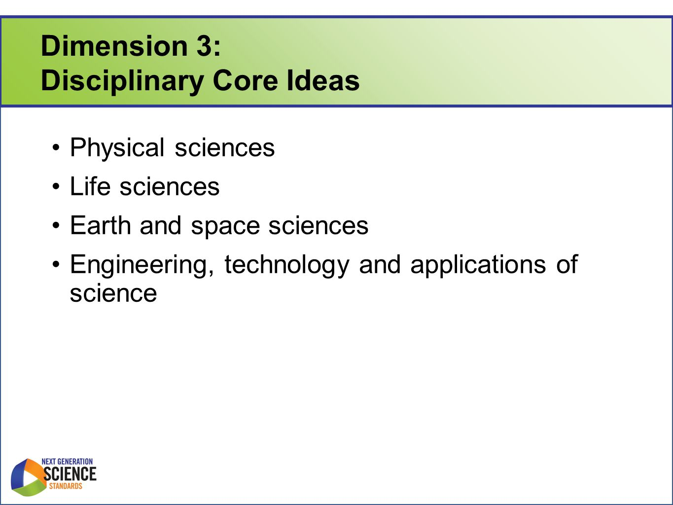 Dimension 3: Disciplinary Core Ideas Physical sciences Life sciences Earth and space sciences Engineering, technology and applications of science