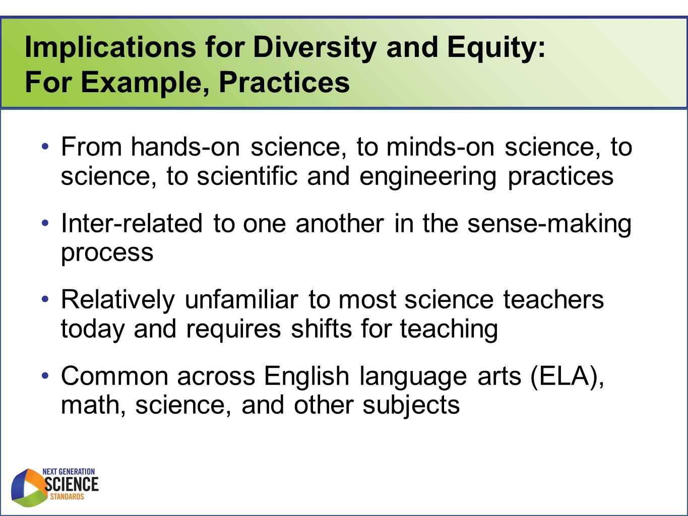 Implications for Diversity and Equity: For Example, Practices From hands-on science, to minds-on science, to science, to scientific and engineering practices Inter-related to one another in the sense-making process Relatively unfamiliar to most science teachers today and requires shifts for teaching Common across English language arts (ELA), math, science, and other subjects
