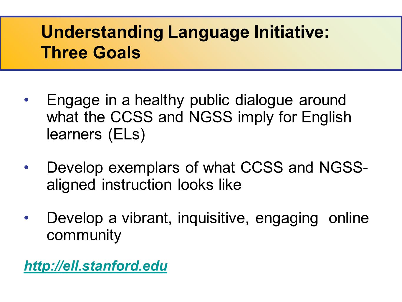 Understanding Language Initiative: Three Goals Engage in a healthy public dialogue around what the CCSS and NGSS imply for English learners (ELs) Develop exemplars of what CCSS and NGSS- aligned instruction looks like Develop a vibrant, inquisitive, engaging online community http://ell.stanford.edu
