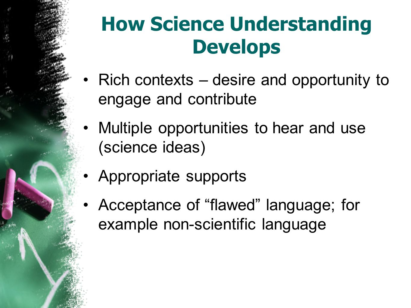 How Science Understanding Develops Rich contexts – desire and opportunity to engage and contribute Multiple opportunities to hear and use (science ideas) Appropriate supports Acceptance of flawed language; for example non-scientific language