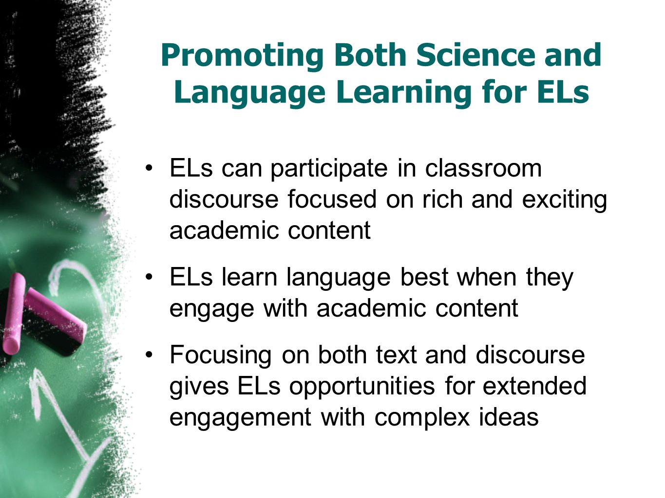 Promoting Both Science and Language Learning for ELs ELs can participate in classroom discourse focused on rich and exciting academic content ELs learn language best when they engage with academic content Focusing on both text and discourse gives ELs opportunities for extended engagement with complex ideas