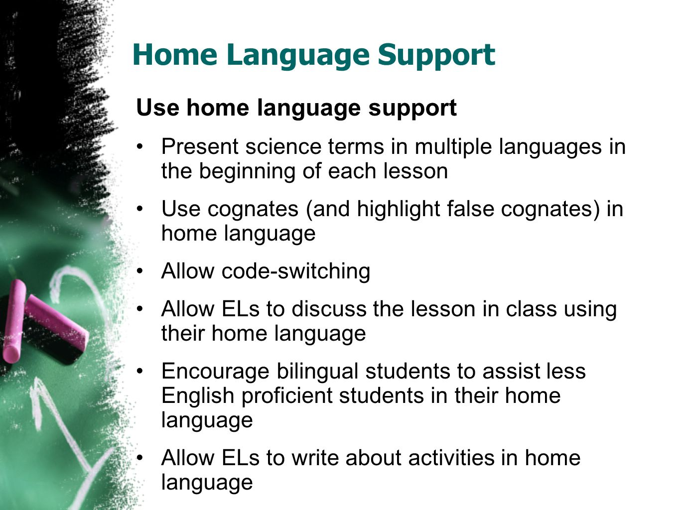 Home Language Support Use home language support Present science terms in multiple languages in the beginning of each lesson Use cognates (and highlight false cognates) in home language Allow code-switching Allow ELs to discuss the lesson in class using their home language Encourage bilingual students to assist less English proficient students in their home language Allow ELs to write about activities in home language
