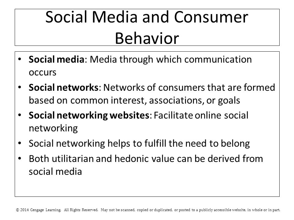 Social Media and Consumer Behavior Social media: Media through which communication occurs Social networks: Networks of consumers that are formed based on common interest, associations, or goals Social networking websites: Facilitate online social networking Social networking helps to fulfill the need to belong Both utilitarian and hedonic value can be derived from social media