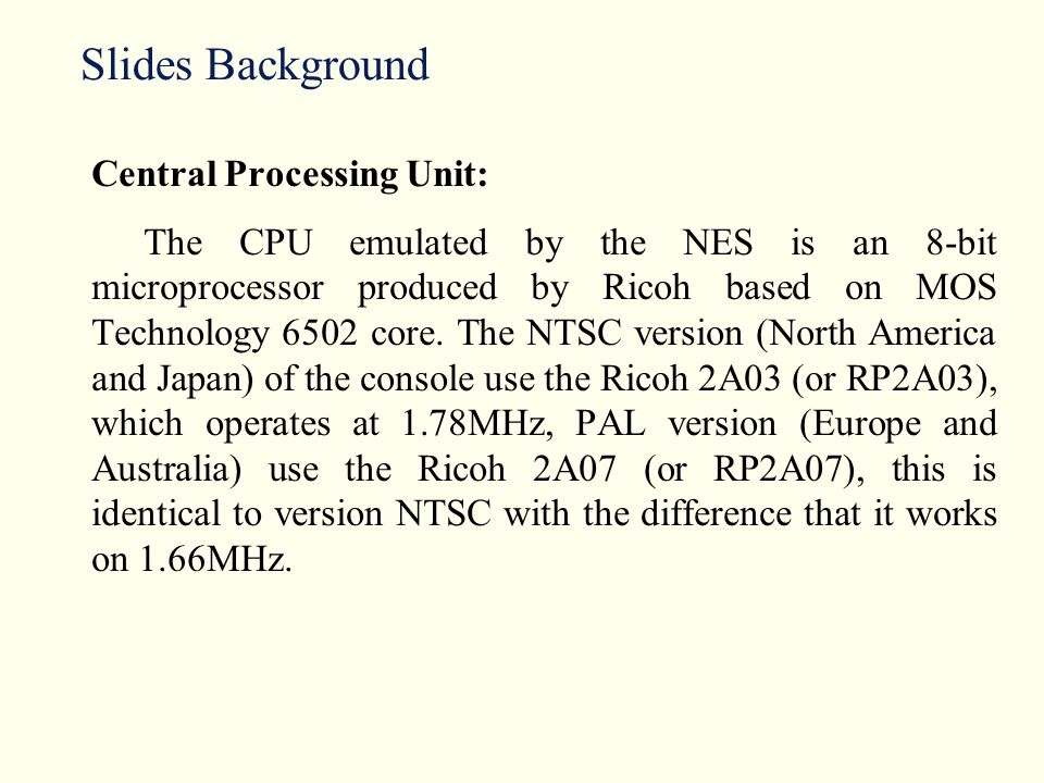 Slides Background Central Processing Unit: The CPU emulated by the NES is an 8-bit microprocessor produced by Ricoh based on MOS Technology 6502 core.