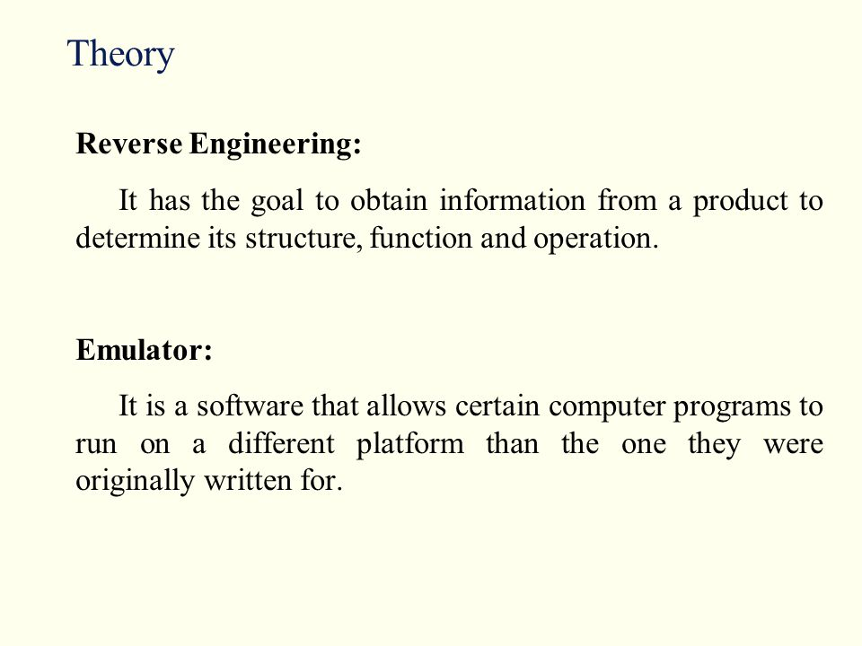Theory Reverse Engineering: It has the goal to obtain information from a product to determine its structure, function and operation.
