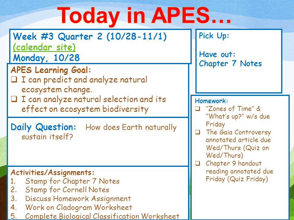 Week #3 Quarter 2 (10/28-11/1) (calendar site) (calendar site) Monday, 10/28 Pick Up: Have out: Chapter 7 Notes Activities/Assignments: 1.Stamp for Chapter 7 Notes 2.Stamp for Cornell Notes 3.Discuss Homework Assignment 4.Work on Cladogram Worksheet 5.Complete Biological Classification Worksheet APES Learning Goal:  I can predict and analyze natural ecosystem change.