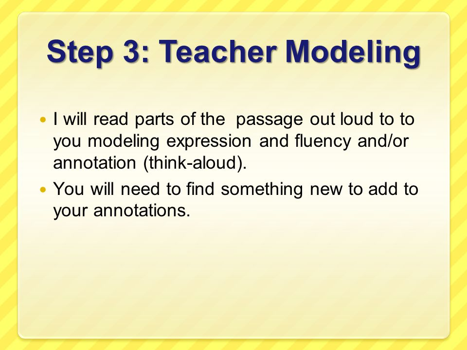 Step 3: Teacher Modeling I will read parts of the passage out loud to to you modeling expression and fluency and/or annotation (think-aloud). You will