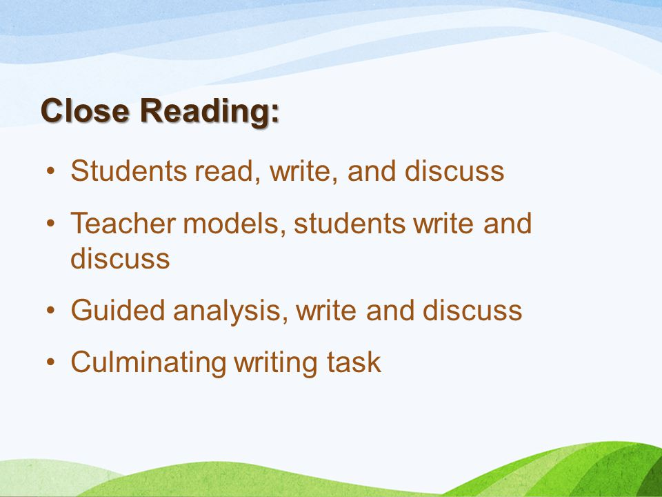 Close Reading: Students read, write, and discuss Teacher models, students write and discuss Guided analysis, write and discuss Culminating writing tas