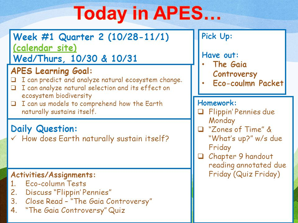 Week #1 Quarter 2 (10/28-11/1) (calendar site) (calendar site) Wed/Thurs, 10/30 & 10/31 Pick Up: Have out: The Gaia Controversy Eco-coulmn Packet Activities/Assignments: 1.Eco-column Tests 2.Discuss Flippin' Pennies 3.Close Read – The Gaia Controversy 4. The Gaia Controversy Quiz APES Learning Goal:  I can predict and analyze natural ecosystem change.