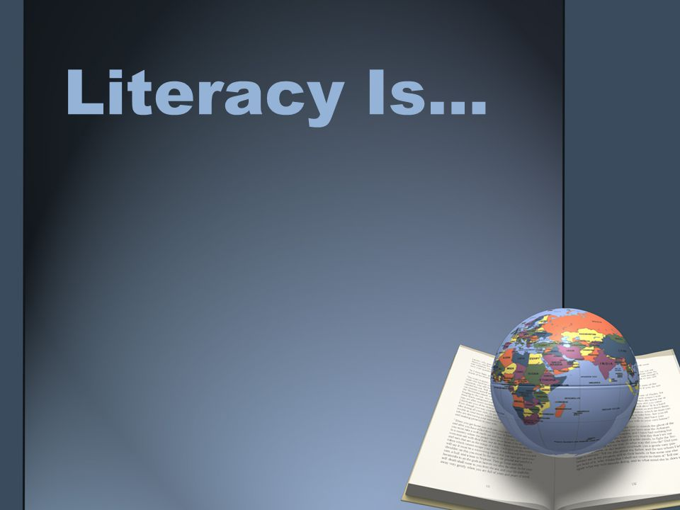 Literacy Defined LITERACY IS…the ability to: identify, understand, interpret, create, communicate, compute, and use printed and written materials associated with varying contexts.
