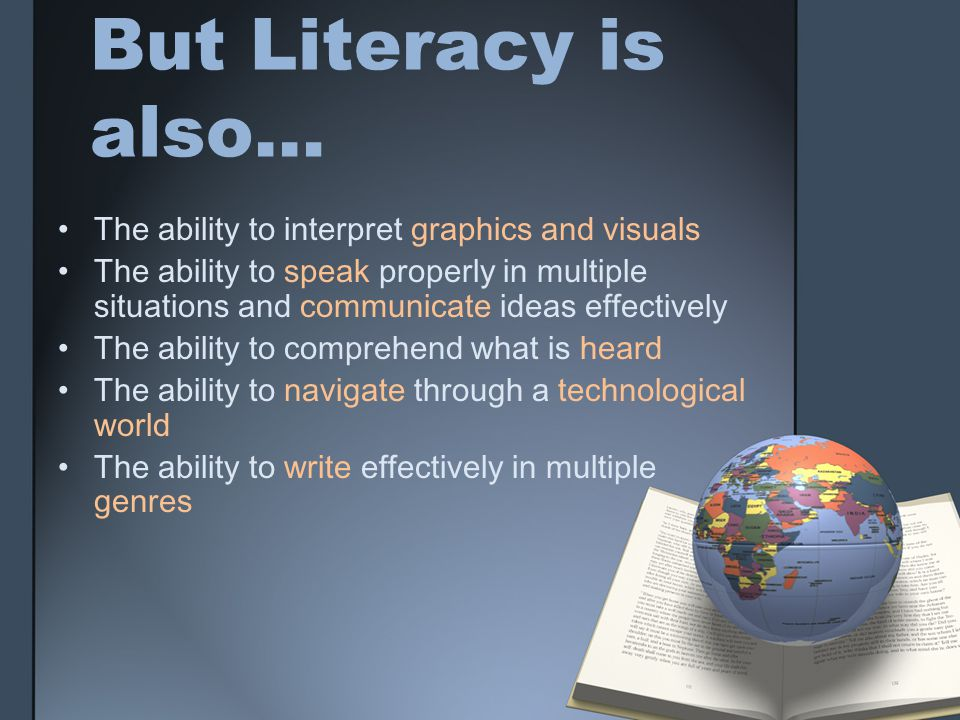But Literacy is also… The ability to interpret graphics and visuals The ability to speak properly in multiple situations and communicate ideas effectively The ability to comprehend what is heard The ability to navigate through a technological world The ability to write effectively in multiple genres