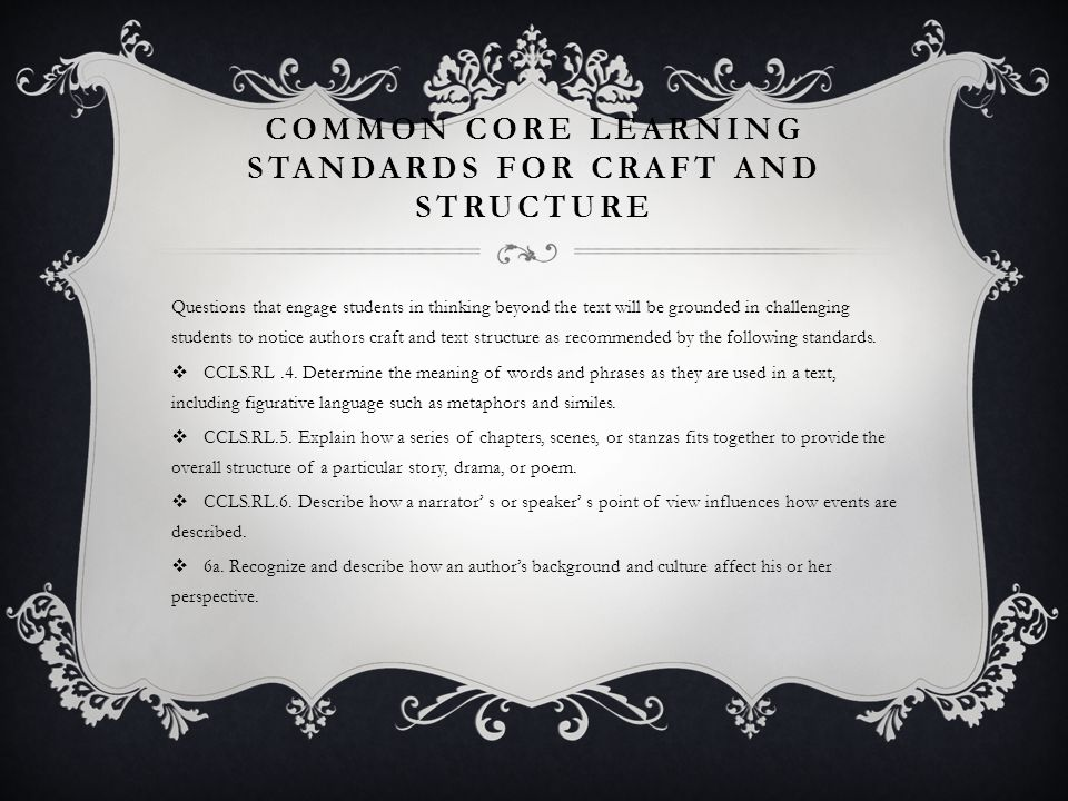 COMMON CORE LEARNING STANDARDS FOR CRAFT AND STRUCTURE Questions that engage students in thinking beyond the text will be grounded in challenging stud