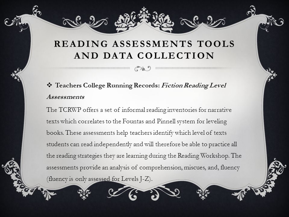 READING ASSESSMENTS TOOLS AND DATA COLLECTION  Teachers College Running Records: Fiction Reading Level Assessments The TCRWP offers a set of informal