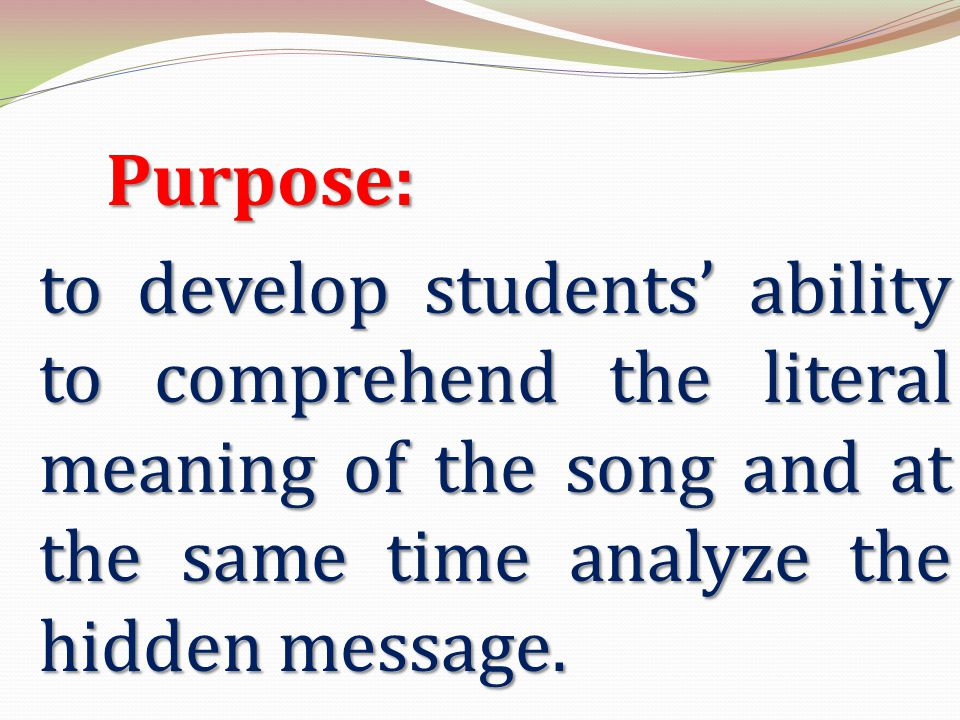 Purpose: to develop students' ability to comprehend the literal meaning of the song and at the same time analyze the hidden message.