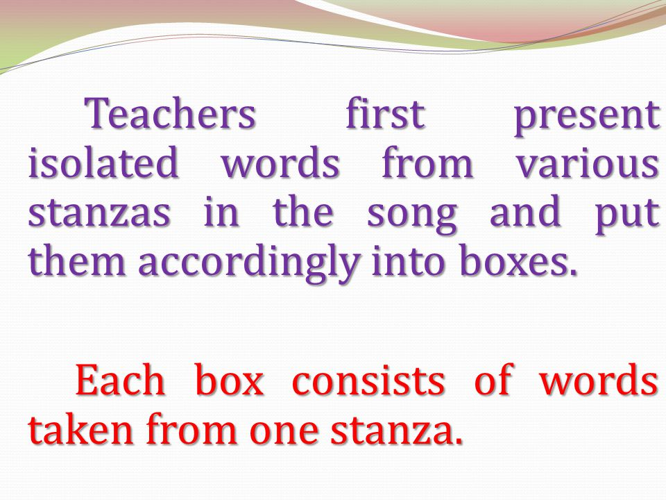 Teachers first present isolated words from various stanzas in the song and put them accordingly into boxes.