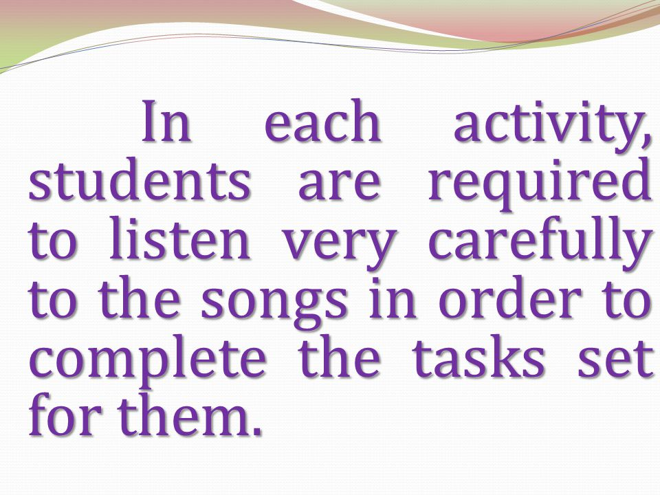 In each activity, students are required to listen very carefully to the songs in order to complete the tasks set for them.