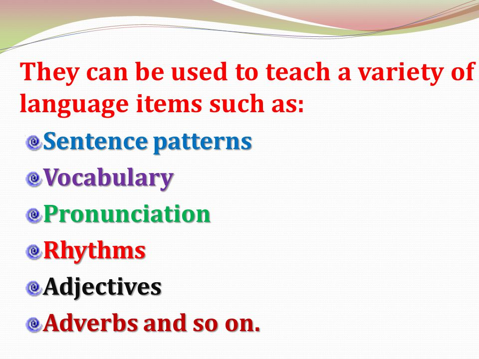 They can be used to teach a variety of language items such as: Sentence patterns VocabularyPronunciationRhythmsAdjectives Adverbs and so on.