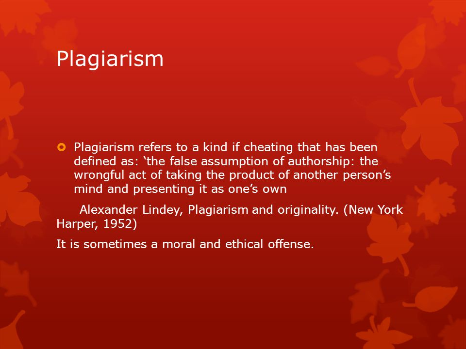 Plagiarism  Plagiarism refers to a kind if cheating that has been defined as: 'the false assumption of authorship: the wrongful act of taking the pro