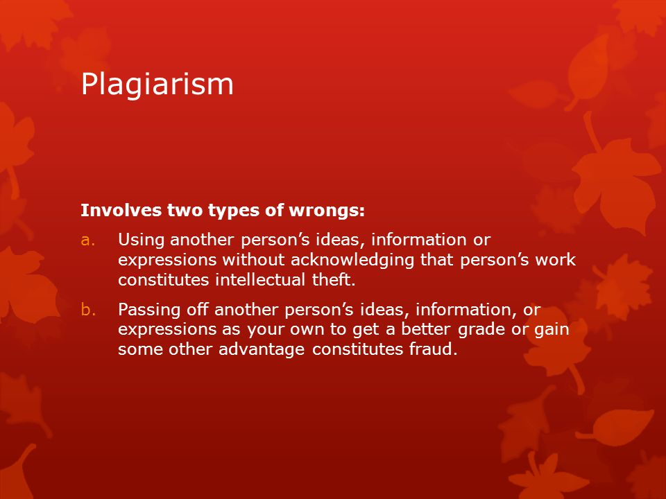 Plagiarism Involves two types of wrongs: a.Using another person's ideas, information or expressions without acknowledging that person's work constitut