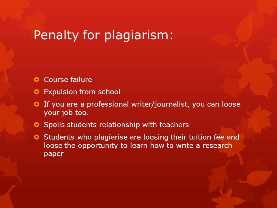 Penalty for plagiarism:  Course failure  Expulsion from school  If you are a professional writer/journalist, you can loose your job too.