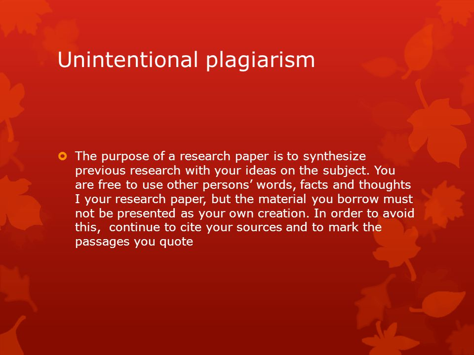 Unintentional plagiarism  The purpose of a research paper is to synthesize previous research with your ideas on the subject. You are free to use othe