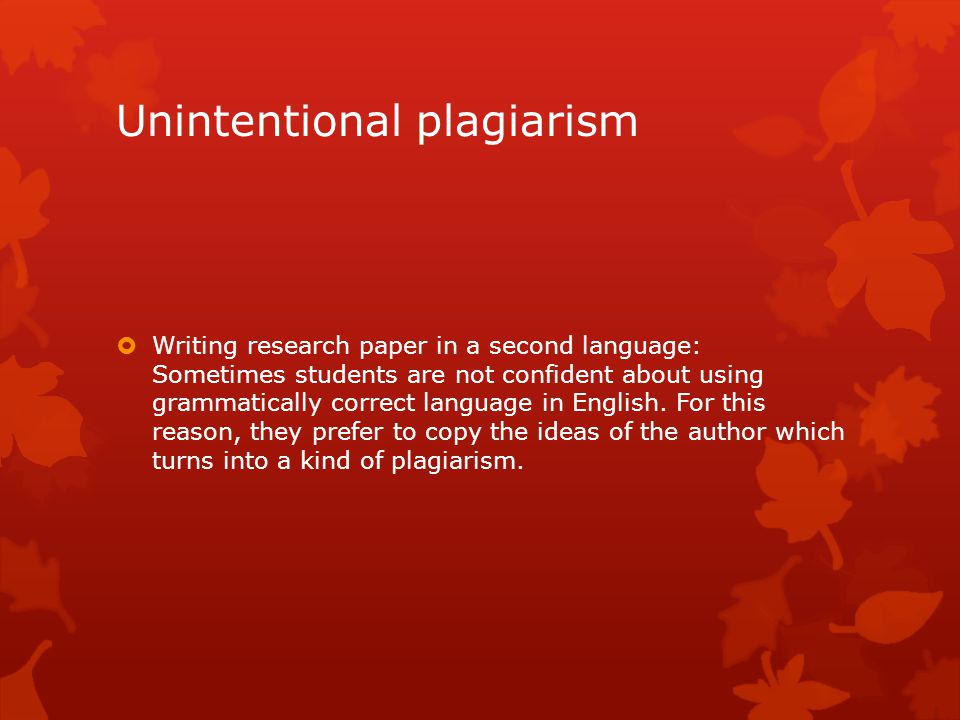 Unintentional plagiarism  Writing research paper in a second language: Sometimes students are not confident about using grammatically correct language in English.