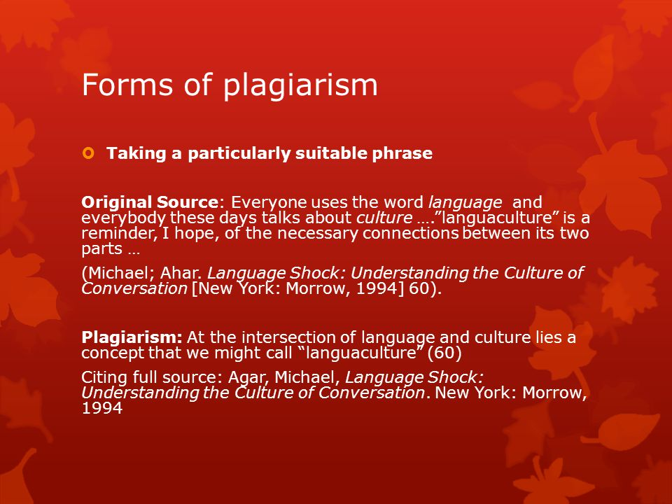 Forms of plagiarism  Taking a particularly suitable phrase Original Source: Everyone uses the word language and everybody these days talks about culture …. languaculture is a reminder, I hope, of the necessary connections between its two parts … (Michael; Ahar.