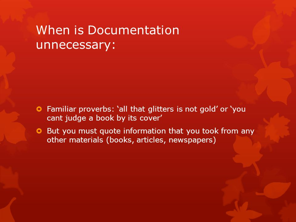 When is Documentation unnecessary:  Familiar proverbs: 'all that glitters is not gold' or 'you cant judge a book by its cover'  But you must quote information that you took from any other materials (books, articles, newspapers)