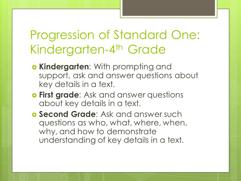Progression of Standard One: Kindergarten-4 th Grade  Kindergarten : With prompting and support, ask and answer questions about key details in a text