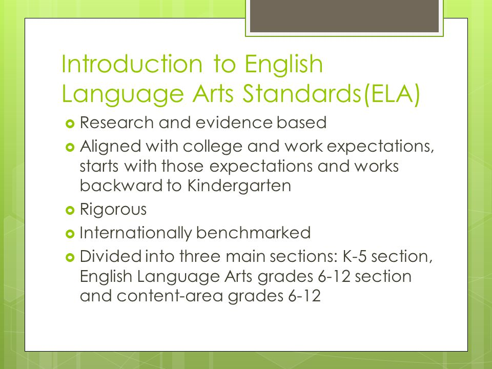 Introduction to English Language Arts Standards(ELA)  Research and evidence based  Aligned with college and work expectations, starts with those expectations and works backward to Kindergarten  Rigorous  Internationally benchmarked  Divided into three main sections: K-5 section, English Language Arts grades 6-12 section and content-area grades 6-12