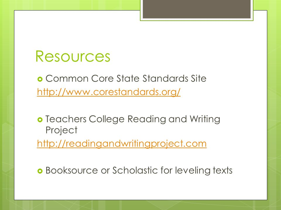 Resources  Common Core State Standards Site http://www.corestandards.org/  Teachers College Reading and Writing Project http://readingandwritingproject.com  Booksource or Scholastic for leveling texts