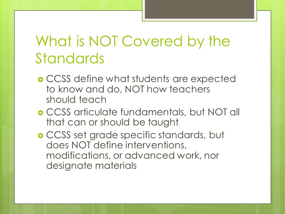 What is NOT Covered by the Standards  CCSS define what students are expected to know and do, NOT how teachers should teach  CCSS articulate fundamentals, but NOT all that can or should be taught  CCSS set grade specific standards, but does NOT define interventions, modifications, or advanced work, nor designate materials