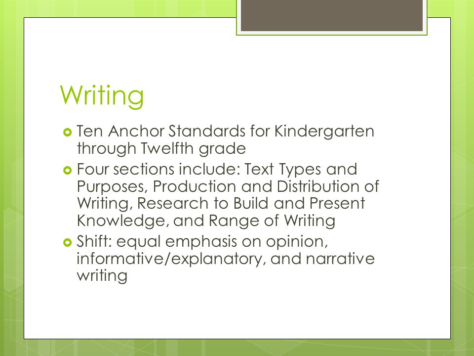 Writing  Ten Anchor Standards for Kindergarten through Twelfth grade  Four sections include: Text Types and Purposes, Production and Distribution of Writing, Research to Build and Present Knowledge, and Range of Writing  Shift: equal emphasis on opinion, informative/explanatory, and narrative writing