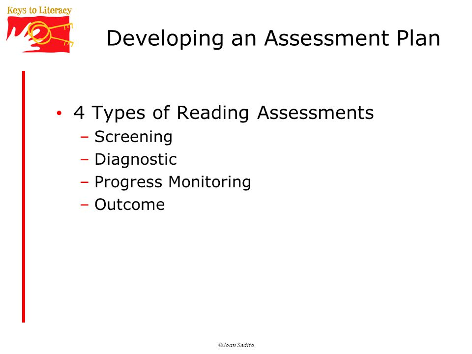 ©Joan Sedita Developing an Assessment Plan 4 Types of Reading Assessments –Screening –Diagnostic –Progress Monitoring –Outcome